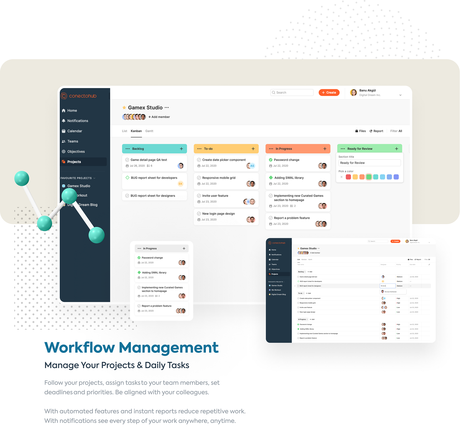 Workflow Management Manage Your Projects & Daily Tasks Follow your projects, assign tasks to your team members, set deadlines and priorities. Be aligned wit your colleagues. With automated features and instant reports reduce repetitive work. With notifications see every step of your work anywhere, anytime.